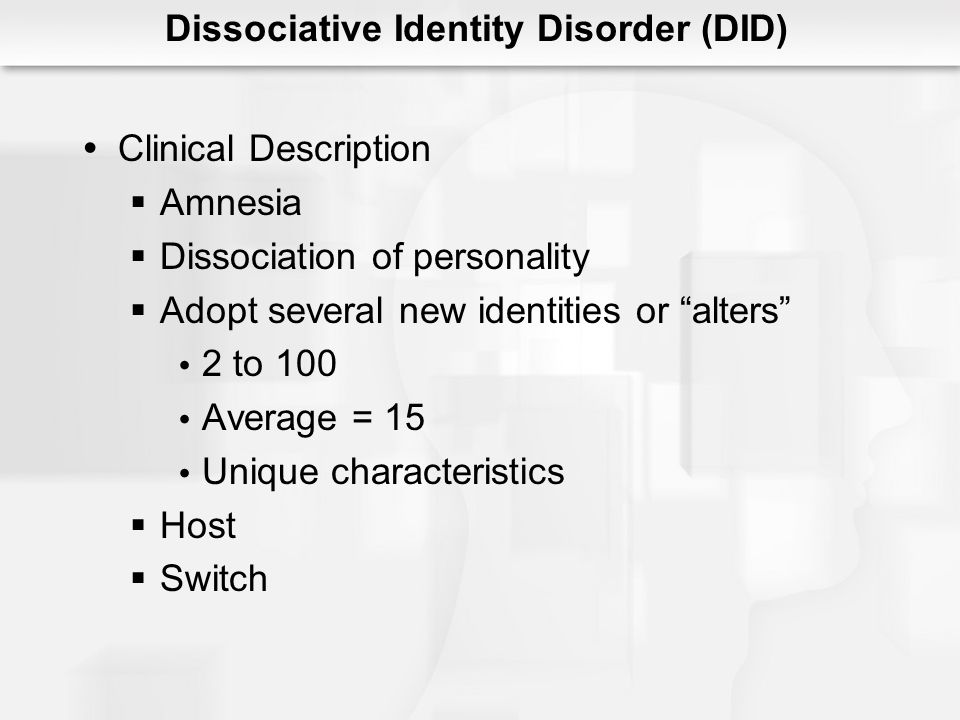 Clinical Description Amnesia Dissociation of personality Adopt several new identities or alters 2 to 100 Average = 15 Unique characteristics Host Switch Dissociative Identity Disorder (DID)