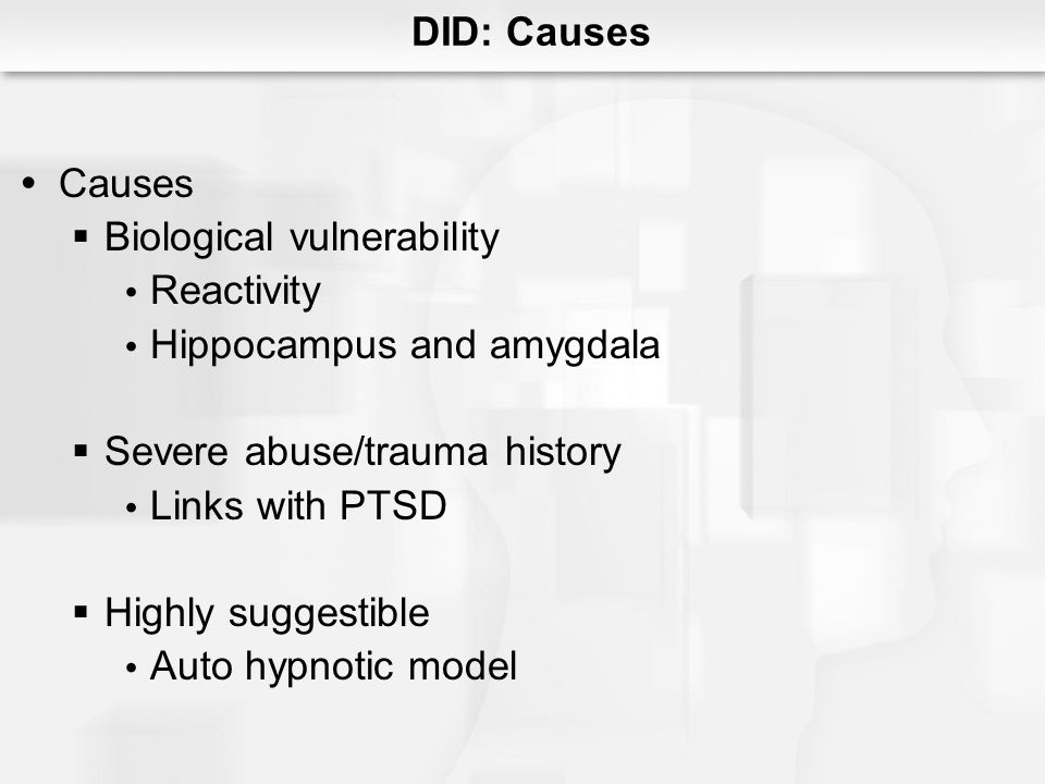 Causes Biological vulnerability Reactivity Hippocampus and amygdala Severe abuse/trauma history Links with PTSD Highly suggestible Auto hypnotic model