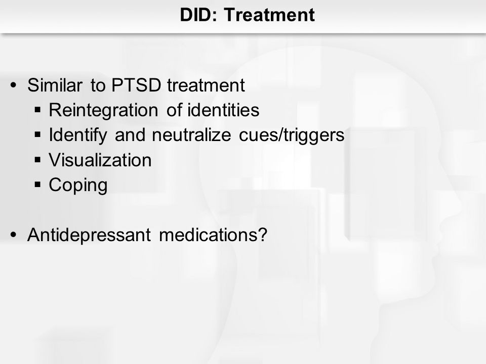 Similar to PTSD treatment Reintegration of identities Identify and neutralize cues/triggers Visualization Coping Antidepressant medications? DID: Trea