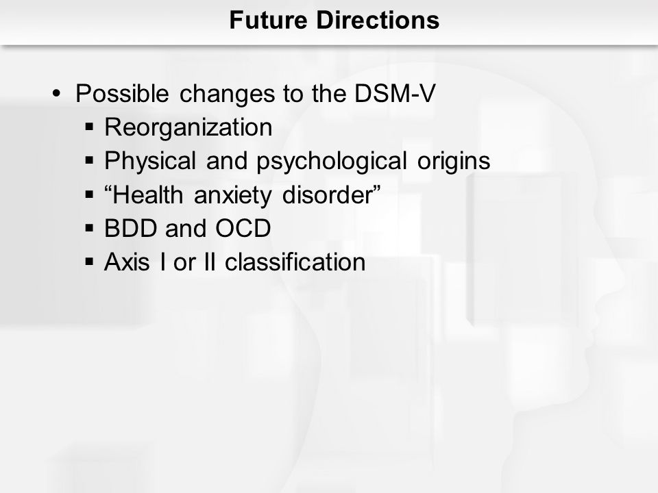 Possible changes to the DSM-V Reorganization Physical and psychological origins Health anxiety disorder BDD and OCD Axis I or II classification Future
