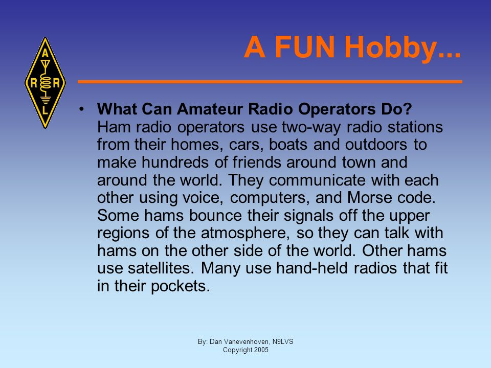 By: Dan Vanevenhoven, N9LVS Copyright 2005 A FUN Hobby... What Can Amateur Radio Operators Do? Ham radio operators use two-way radio stations from the