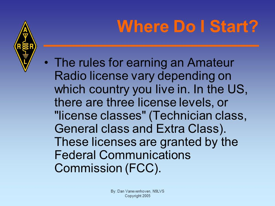 By: Dan Vanevenhoven, N9LVS Copyright 2005 Where Do I Start? The rules for earning an Amateur Radio license vary depending on which country you live i