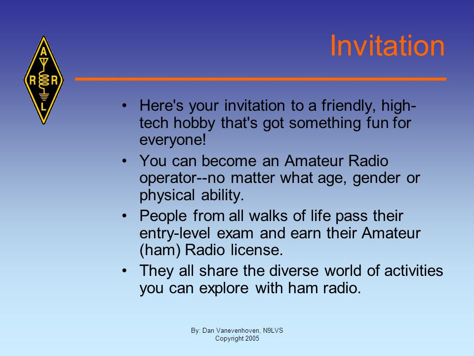 By: Dan Vanevenhoven, N9LVS Copyright 2005 Invitation Here's your invitation to a friendly, high- tech hobby that's got something fun for everyone! Yo