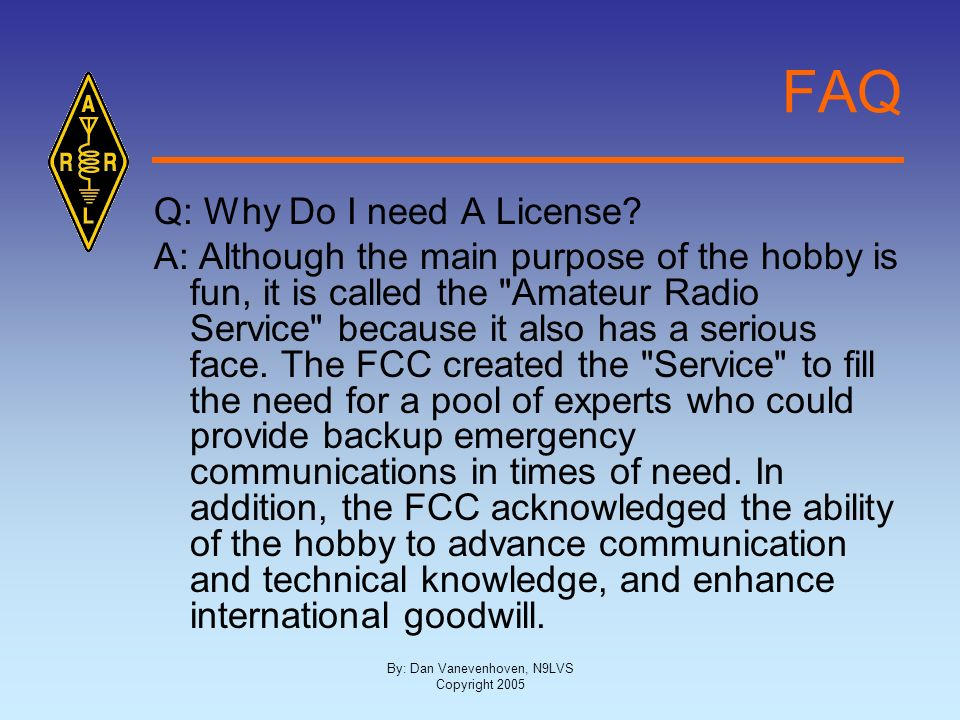 By: Dan Vanevenhoven, N9LVS Copyright 2005 FAQ Q: Why Do I need A License? A: Although the main purpose of the hobby is fun, it is called the
