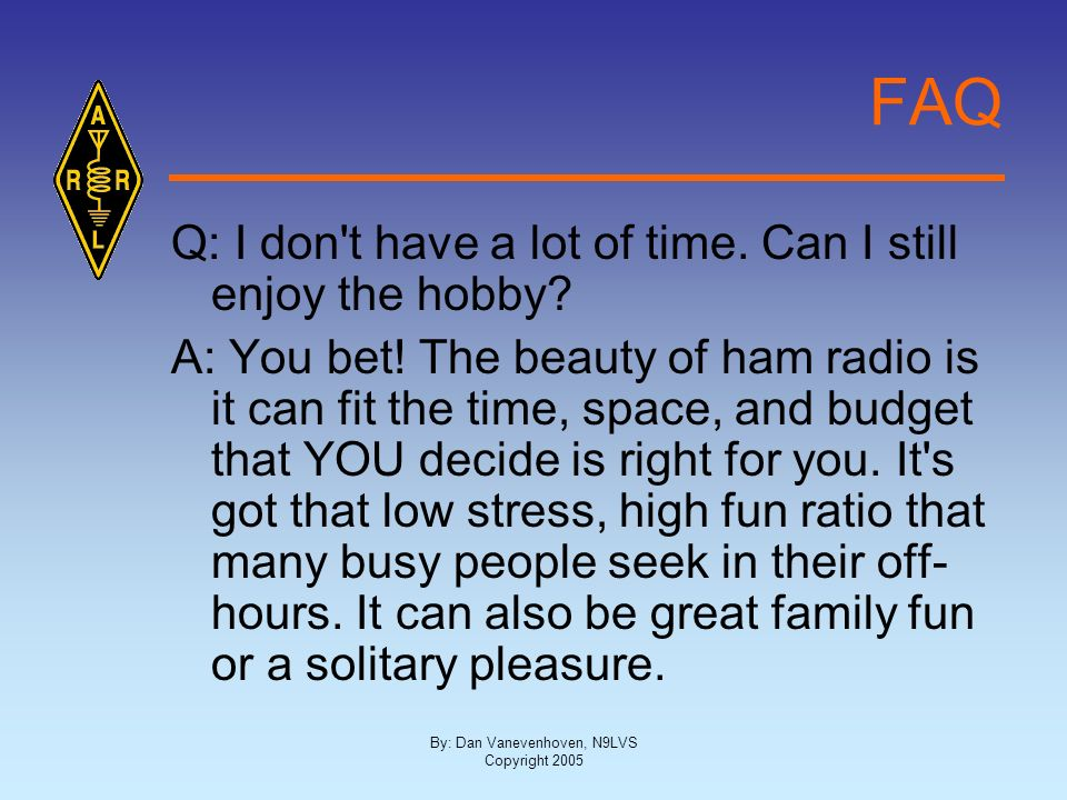 By: Dan Vanevenhoven, N9LVS Copyright 2005 FAQ Q: I don't have a lot of time. Can I still enjoy the hobby? A: You bet! The beauty of ham radio is it c