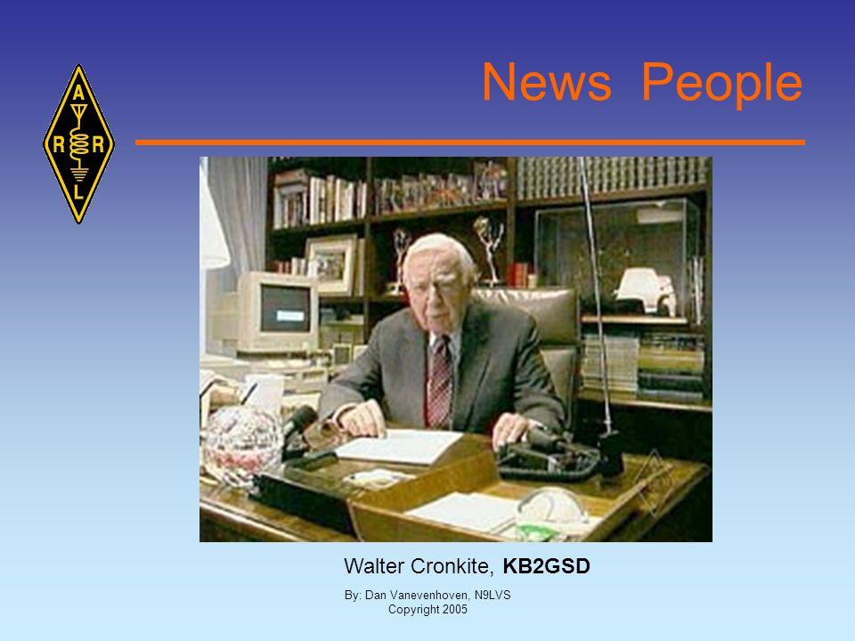 By: Dan Vanevenhoven, N9LVS Copyright 2005 News People Walter Cronkite, KB2GSD