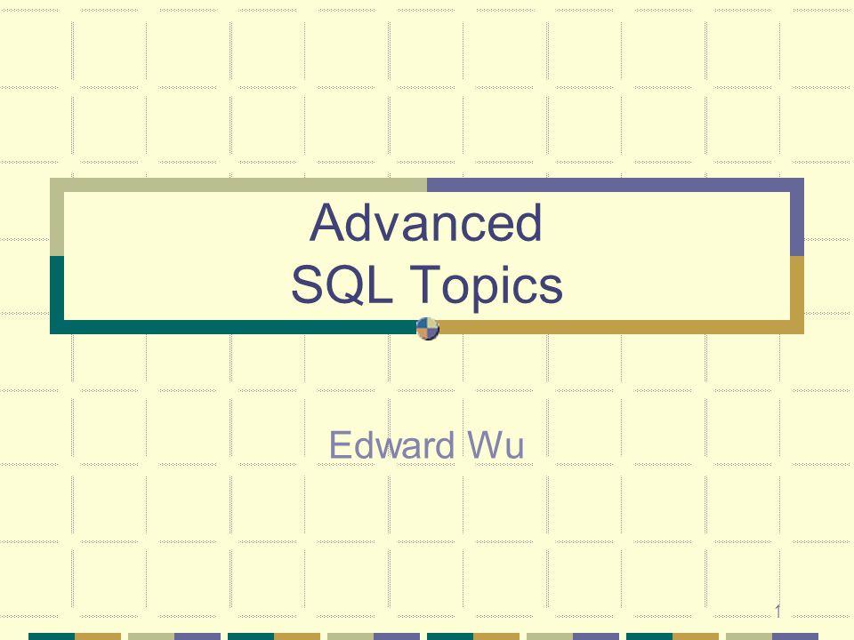 1 Advanced SQL Topics Edward Wu