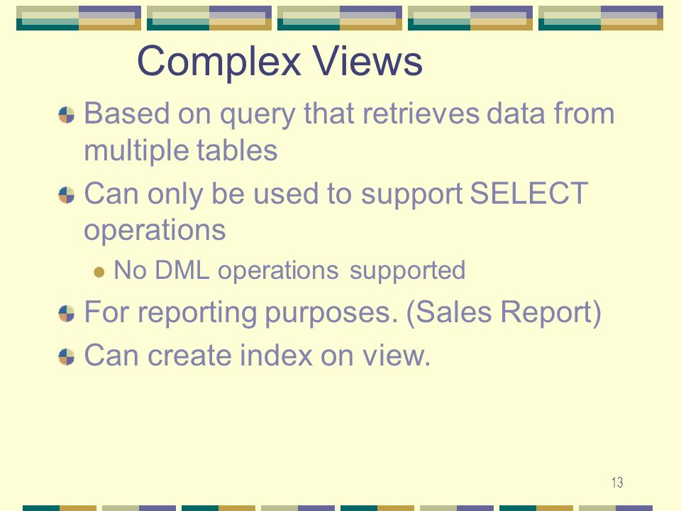 13 Complex Views Based on query that retrieves data from multiple tables Can only be used to support SELECT operations No DML operations supported For