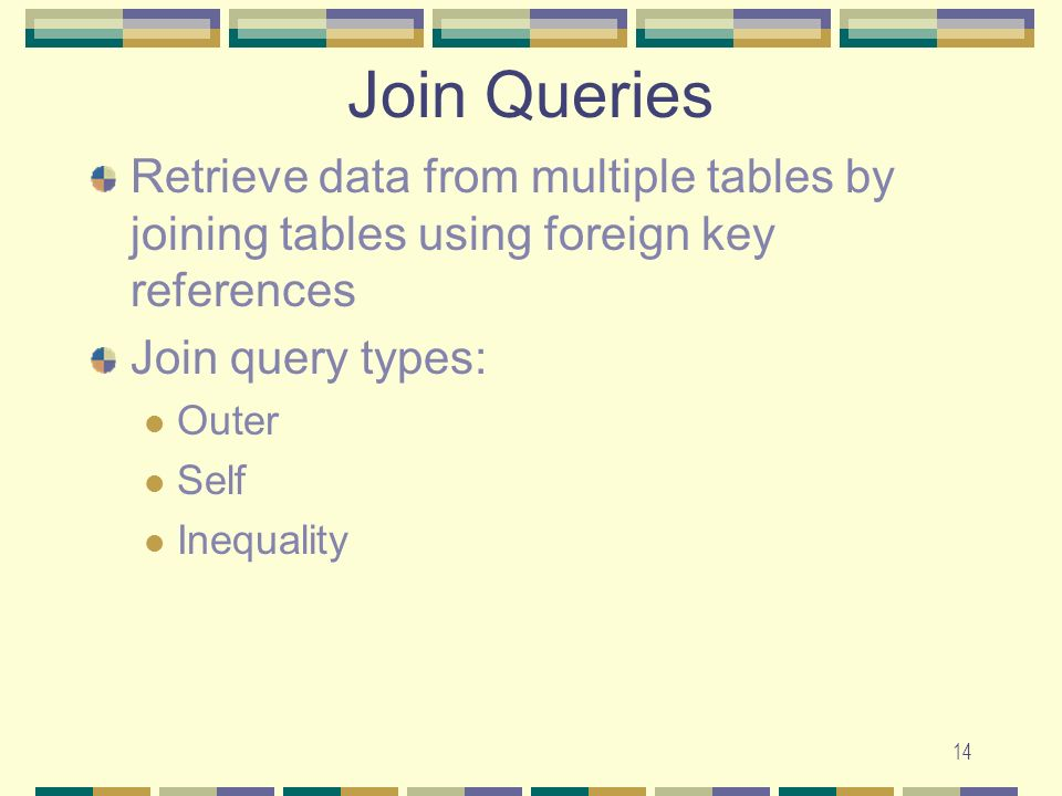 14 Join Queries Retrieve data from multiple tables by joining tables using foreign key references Join query types: Outer Self Inequality