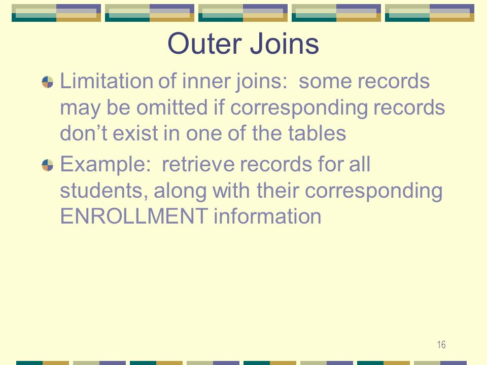 16 Outer Joins Limitation of inner joins: some records may be omitted if corresponding records dont exist in one of the tables Example: retrieve recor