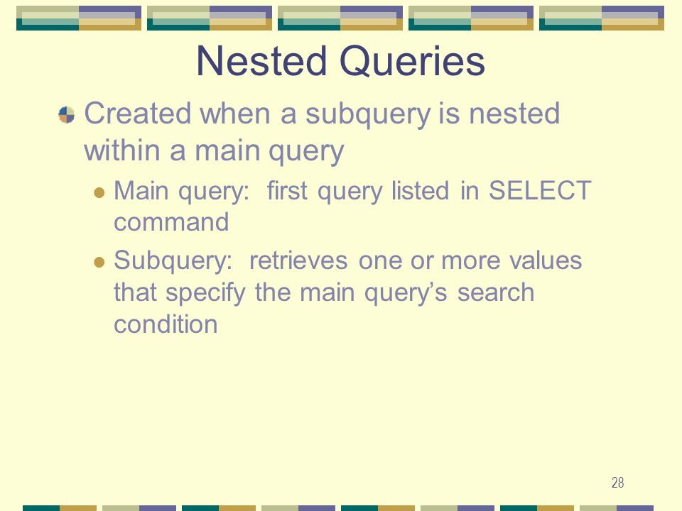 28 Nested Queries Created when a subquery is nested within a main query Main query: first query listed in SELECT command Subquery: retrieves one or mo