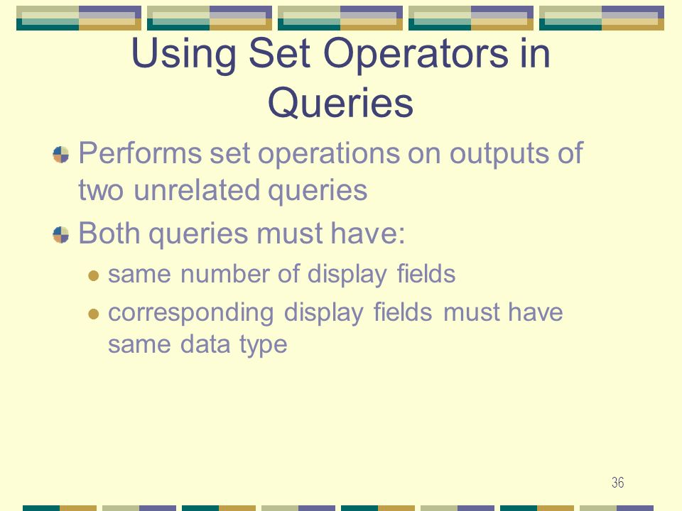 36 Performs set operations on outputs of two unrelated queries Both queries must have: same number of display fields corresponding display fields must