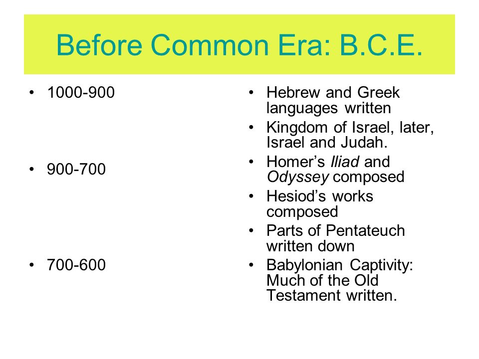 Before Common Era: B.C.E. 1000-900 900-700 700-600 Hebrew and Greek languages written Kingdom of Israel, later, Israel and Judah. Homers Iliad and Ody