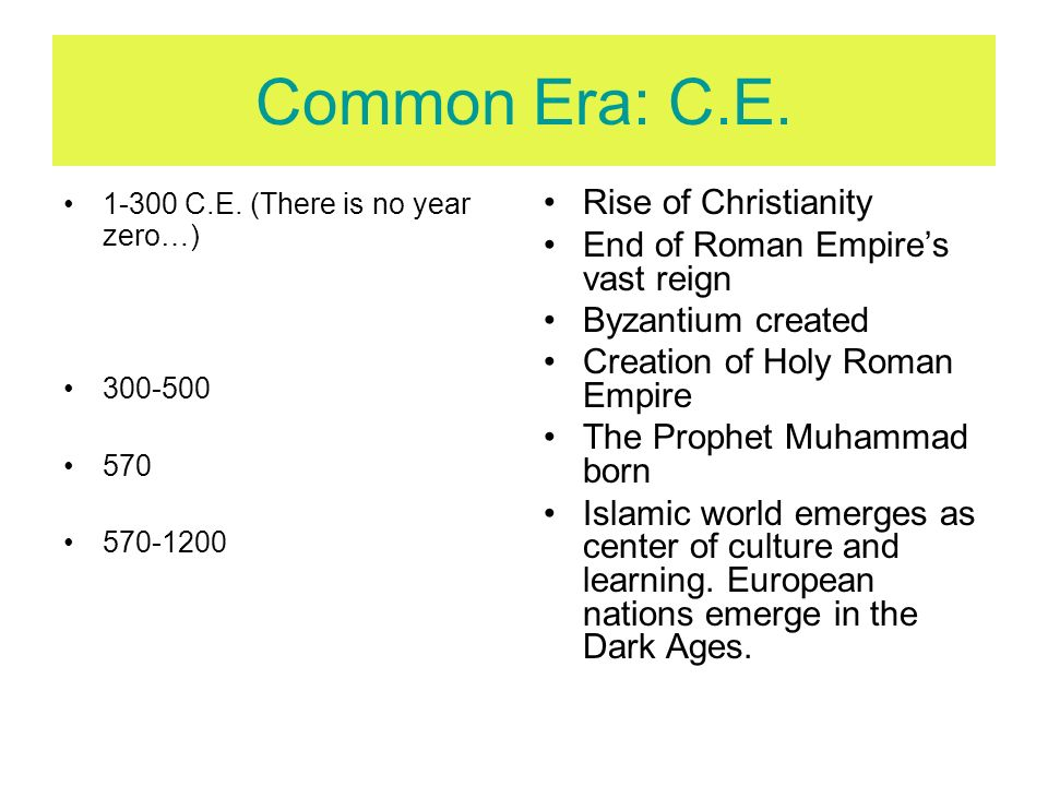 Common Era: C.E. 1-300 C.E. (There is no year zero…) 300-500 570 570-1200 Rise of Christianity End of Roman Empires vast reign Byzantium created Creat