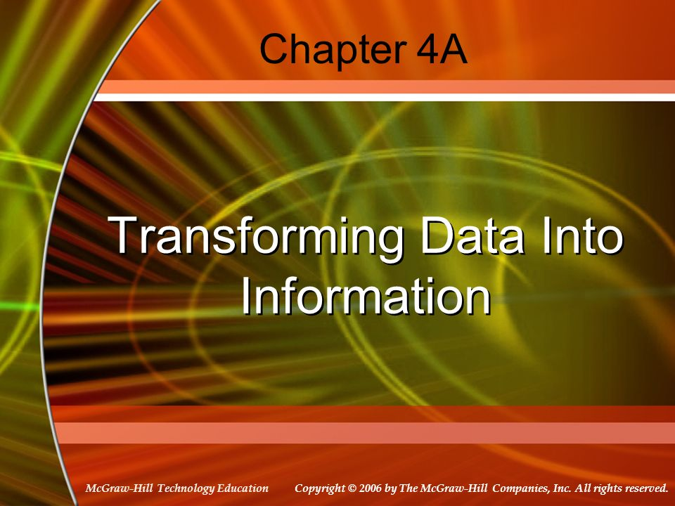 Copyright © 2006 by The McGraw-Hill Companies, Inc. All rights reserved. McGraw-Hill Technology Education Chapter 4A Transforming Data Into Informatio
