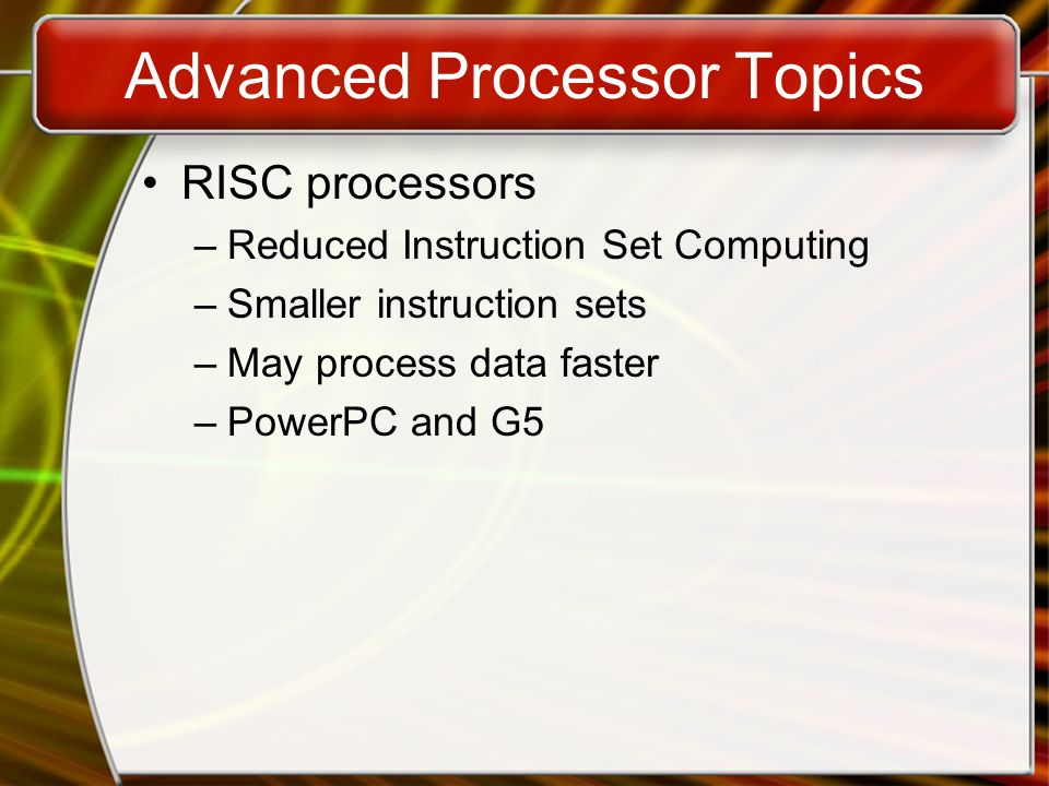 Advanced Processor Topics RISC processors –Reduced Instruction Set Computing –Smaller instruction sets –May process data faster –PowerPC and G5