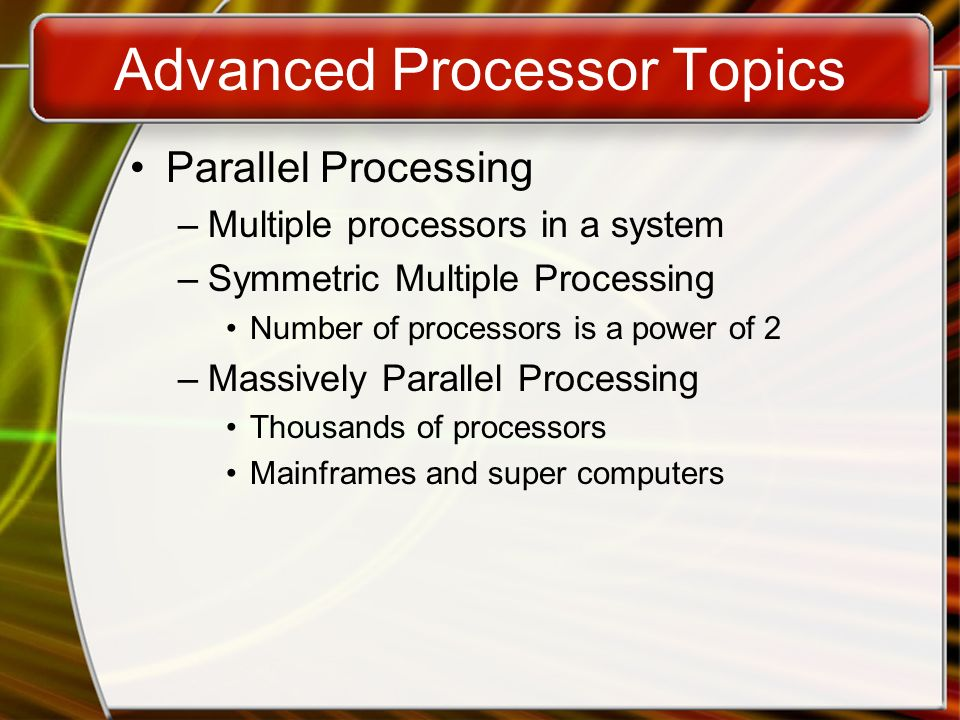 Advanced Processor Topics Parallel Processing –Multiple processors in a system –Symmetric Multiple Processing Number of processors is a power of 2 –Ma