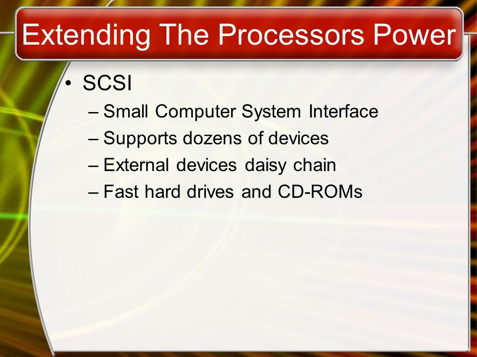 Extending The Processors Power SCSI –Small Computer System Interface –Supports dozens of devices –External devices daisy chain –Fast hard drives and C