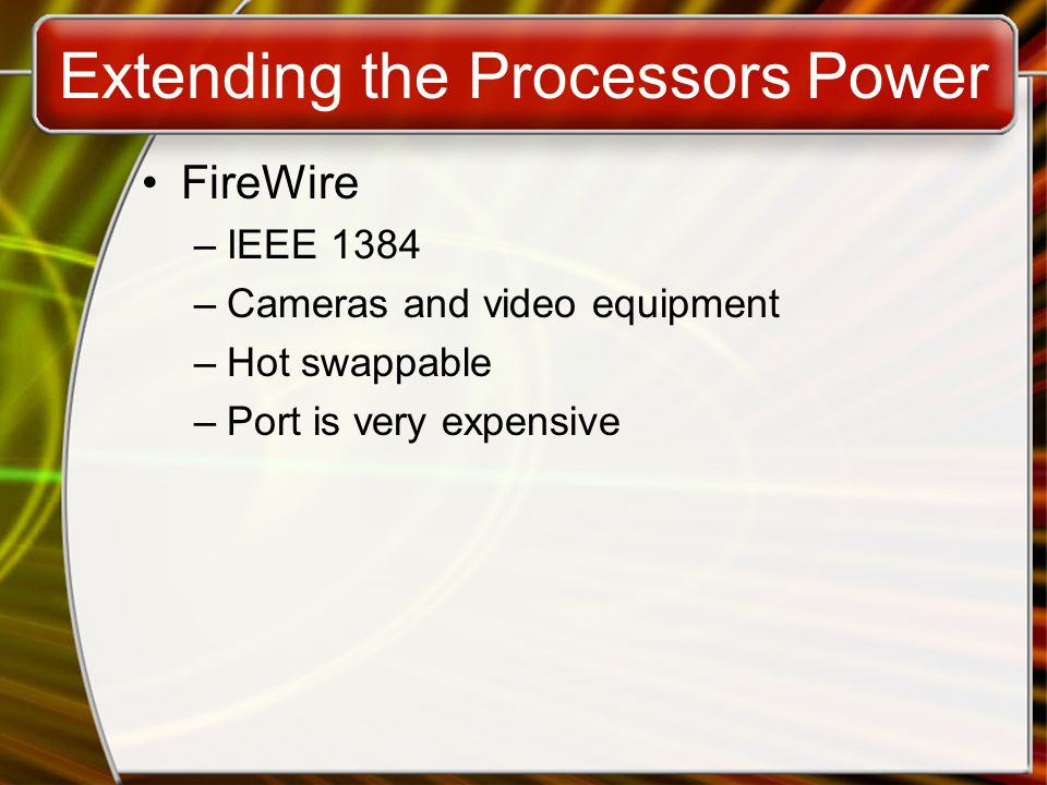 Extending the Processors Power FireWire –IEEE 1384 –Cameras and video equipment –Hot swappable –Port is very expensive