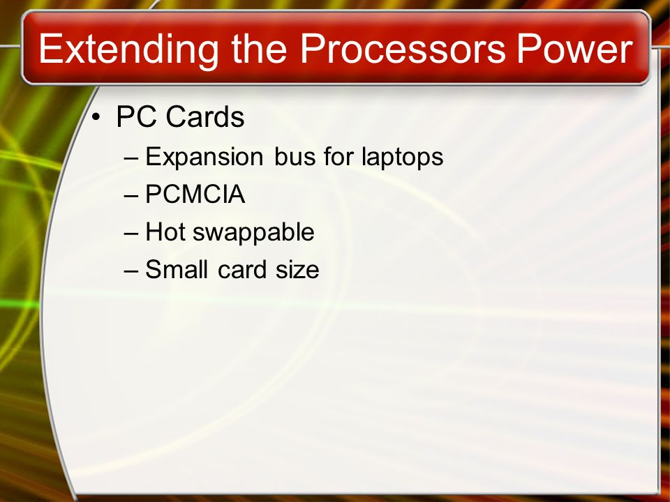 Extending the Processors Power PC Cards –Expansion bus for laptops –PCMCIA –Hot swappable –Small card size