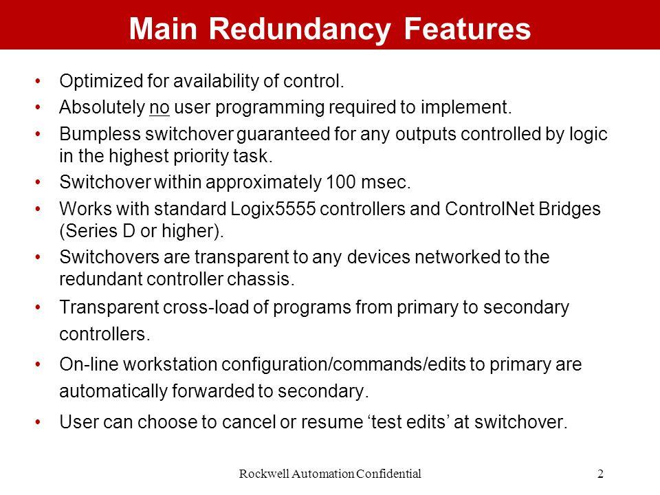 Rockwell Automation Confidential3 Building a Typical Redundant System Allen-Bradley A-B Quality ControlNET CHA CHB OK A#01 Redundancy Module PRI COM OK PRIM RUN REM PROG Logix5555 RUN OK RS232 BAT I/O 2.Add 1 or more Logix5555 processors.