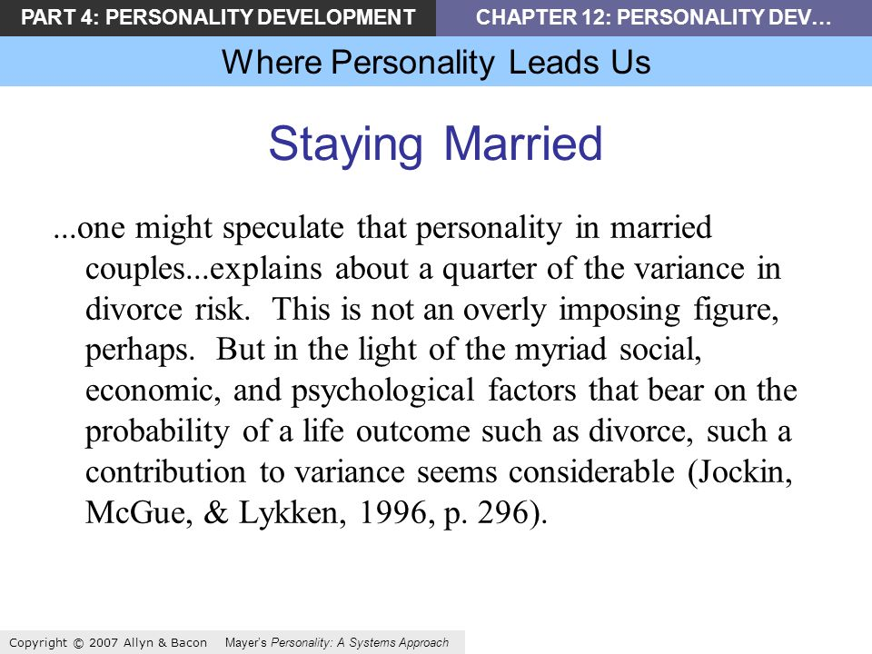 PART 4: PERSONALITY DEVELOPMENTCHAPTER 12: PERSONALITY DEV… Where Personality Leads Us Copyright © 2007 Allyn & Bacon Mayers Personality: A Systems Approach Staying Married...one might speculate that personality in married couples...explains about a quarter of the variance in divorce risk.