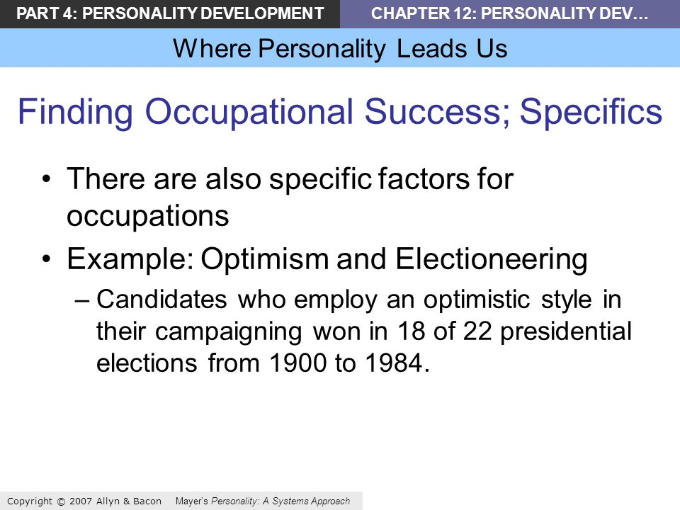 PART 4: PERSONALITY DEVELOPMENTCHAPTER 12: PERSONALITY DEV… Where Personality Leads Us Copyright © 2007 Allyn & Bacon Mayers Personality: A Systems Approach Finding Occupational Success; Specifics There are also specific factors for occupations Example: Optimism and Electioneering –Candidates who employ an optimistic style in their campaigning won in 18 of 22 presidential elections from 1900 to 1984.