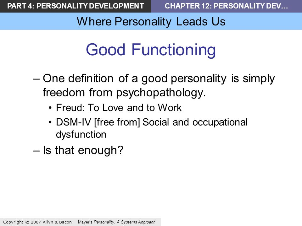 PART 4: PERSONALITY DEVELOPMENTCHAPTER 12: PERSONALITY DEV… Where Personality Leads Us Copyright © 2007 Allyn & Bacon Mayers Personality: A Systems Approach Good Functioning –One definition of a good personality is simply freedom from psychopathology.