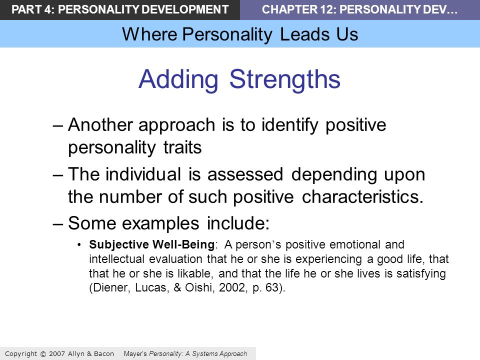 PART 4: PERSONALITY DEVELOPMENTCHAPTER 12: PERSONALITY DEV… Where Personality Leads Us Copyright © 2007 Allyn & Bacon Mayers Personality: A Systems Approach Adding Strengths –Another approach is to identify positive personality traits –The individual is assessed depending upon the number of such positive characteristics.
