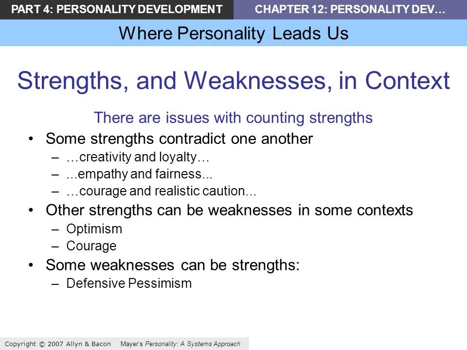PART 4: PERSONALITY DEVELOPMENTCHAPTER 12: PERSONALITY DEV… Where Personality Leads Us Copyright © 2007 Allyn & Bacon Mayers Personality: A Systems Approach Strengths, and Weaknesses, in Context There are issues with counting strengths Some strengths contradict one another –…creativity and loyalty… –...empathy and fairness...