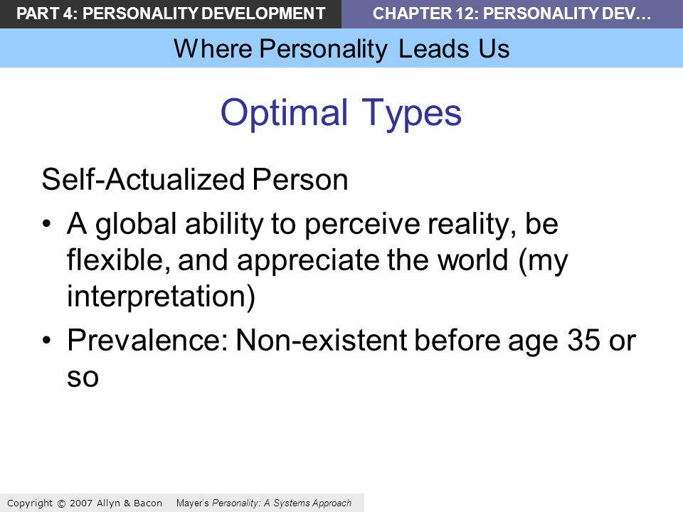PART 4: PERSONALITY DEVELOPMENTCHAPTER 12: PERSONALITY DEV… Where Personality Leads Us Copyright © 2007 Allyn & Bacon Mayers Personality: A Systems Approach Optimal Types Self-Actualized Person A global ability to perceive reality, be flexible, and appreciate the world (my interpretation) Prevalence: Non-existent before age 35 or so