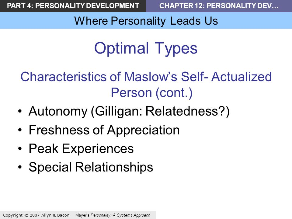 PART 4: PERSONALITY DEVELOPMENTCHAPTER 12: PERSONALITY DEV… Where Personality Leads Us Copyright © 2007 Allyn & Bacon Mayers Personality: A Systems Approach Optimal Types Characteristics of Maslows Self- Actualized Person (cont.) Autonomy (Gilligan: Relatedness ) Freshness of Appreciation Peak Experiences Special Relationships