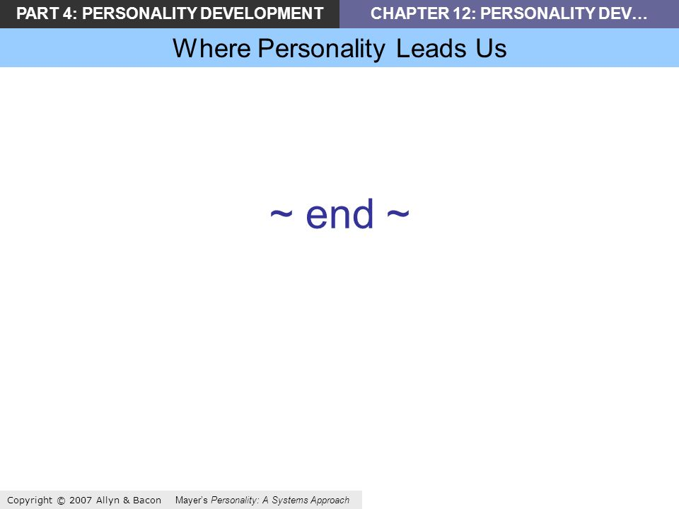 PART 4: PERSONALITY DEVELOPMENTCHAPTER 12: PERSONALITY DEV… Where Personality Leads Us Copyright © 2007 Allyn & Bacon Mayers Personality: A Systems Approach ~ end ~
