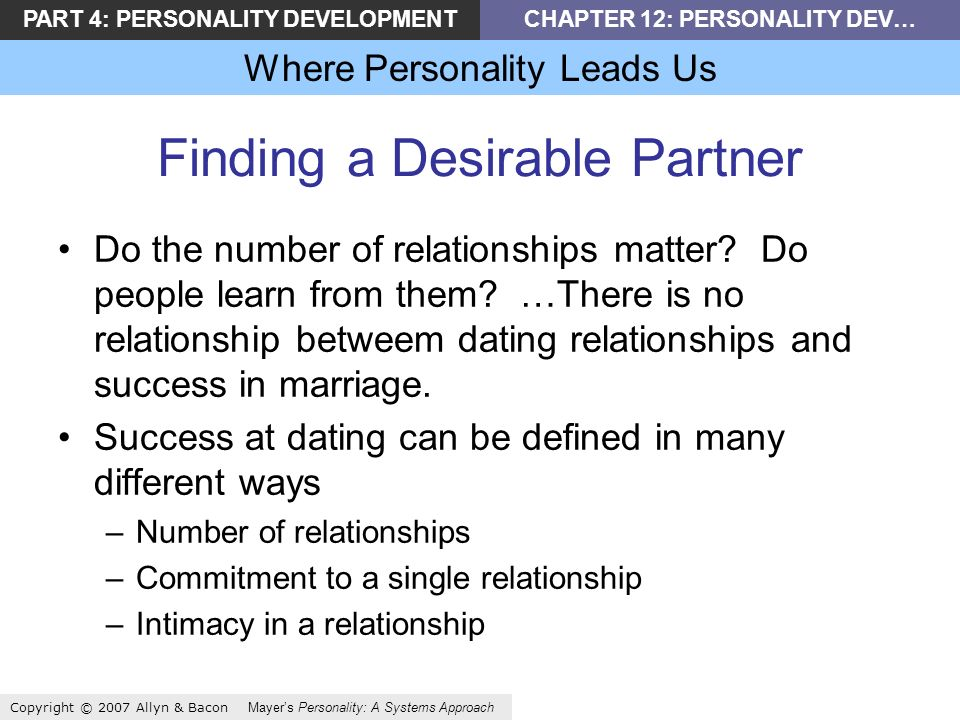 PART 4: PERSONALITY DEVELOPMENTCHAPTER 12: PERSONALITY DEV… Where Personality Leads Us Copyright © 2007 Allyn & Bacon Mayers Personality: A Systems Approach Finding a Desirable Partner Do the number of relationships matter.