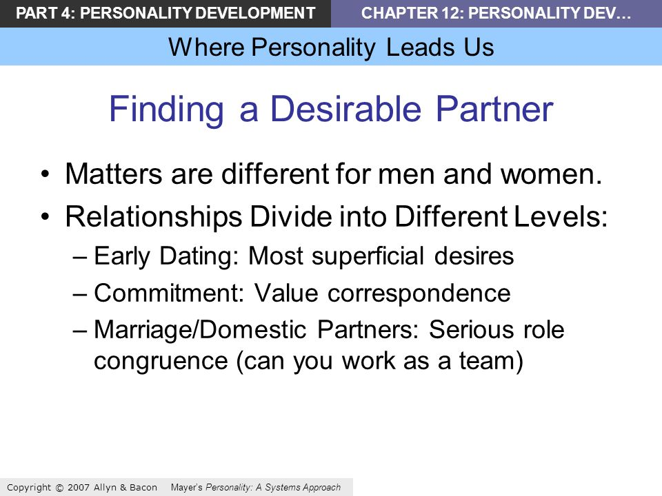 PART 4: PERSONALITY DEVELOPMENTCHAPTER 12: PERSONALITY DEV… Where Personality Leads Us Copyright © 2007 Allyn & Bacon Mayers Personality: A Systems Approach Finding a Desirable Partner Matters are different for men and women.