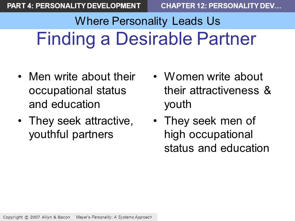 PART 4: PERSONALITY DEVELOPMENTCHAPTER 12: PERSONALITY DEV… Where Personality Leads Us Copyright © 2007 Allyn & Bacon Mayers Personality: A Systems Approach Finding a Desirable Partner Men write about their occupational status and education They seek attractive, youthful partners Women write about their attractiveness & youth They seek men of high occupational status and education