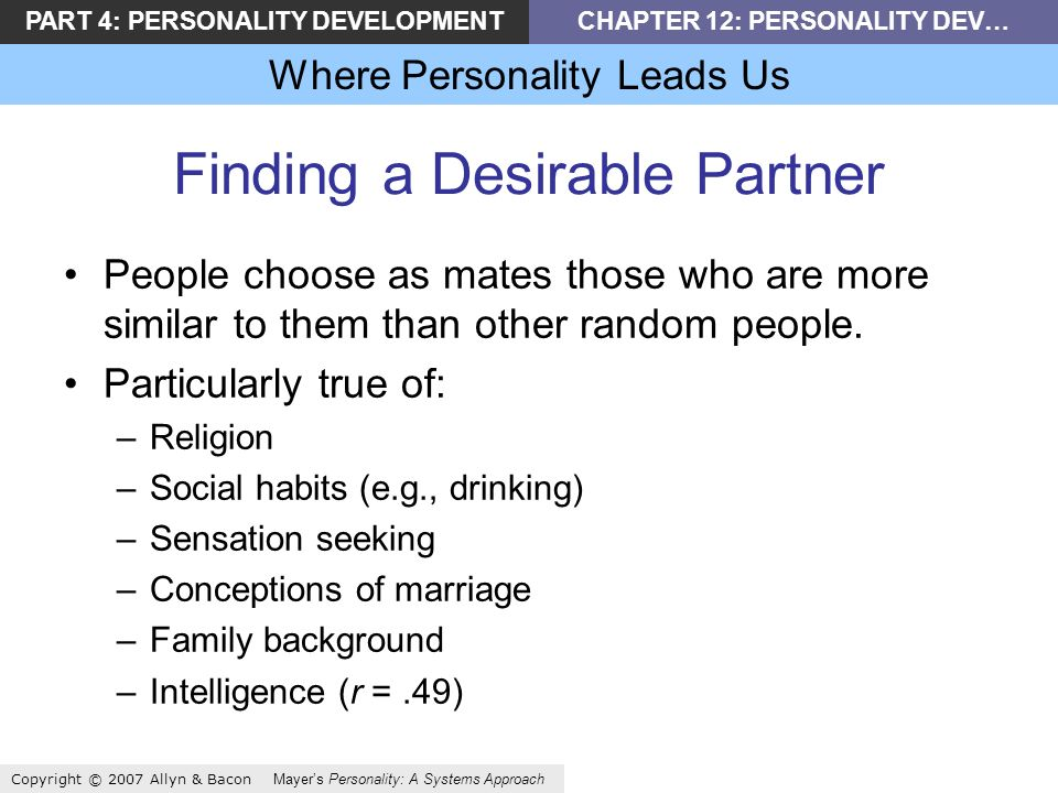 PART 4: PERSONALITY DEVELOPMENTCHAPTER 12: PERSONALITY DEV… Where Personality Leads Us Copyright © 2007 Allyn & Bacon Mayers Personality: A Systems Approach Finding a Desirable Partner People choose as mates those who are more similar to them than other random people.