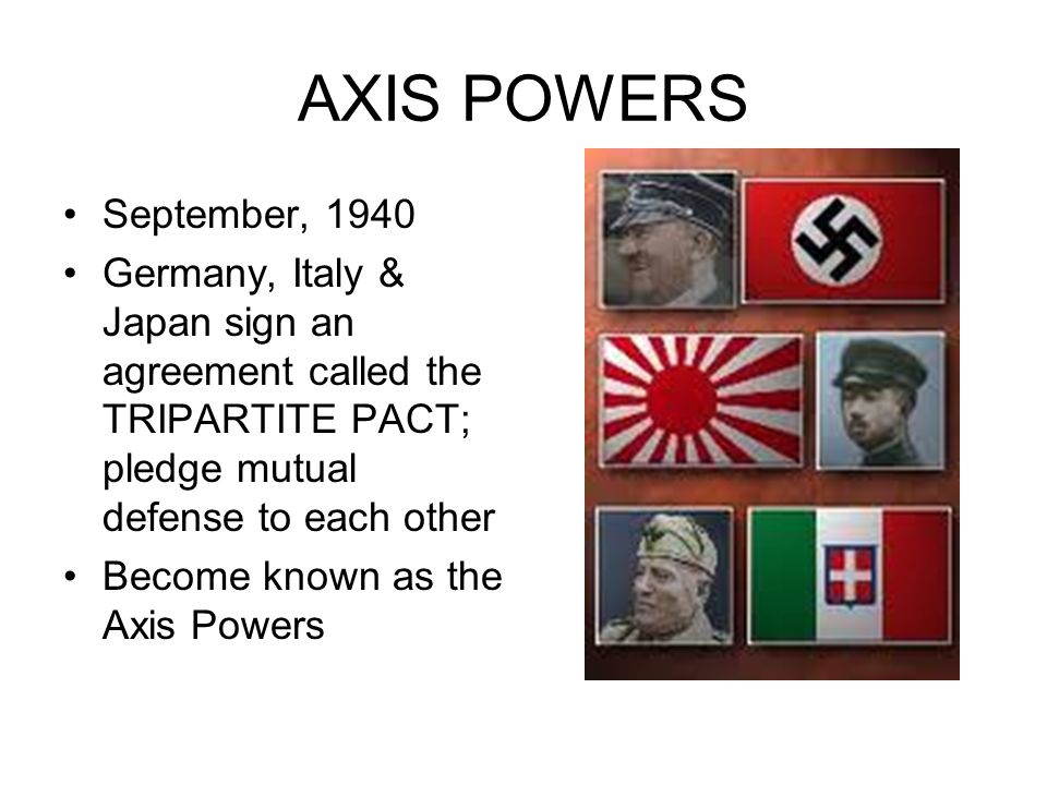 AXIS POWERS September, 1940 Germany, Italy & Japan sign an agreement called the TRIPARTITE PACT; pledge mutual defense to each other Become known as t