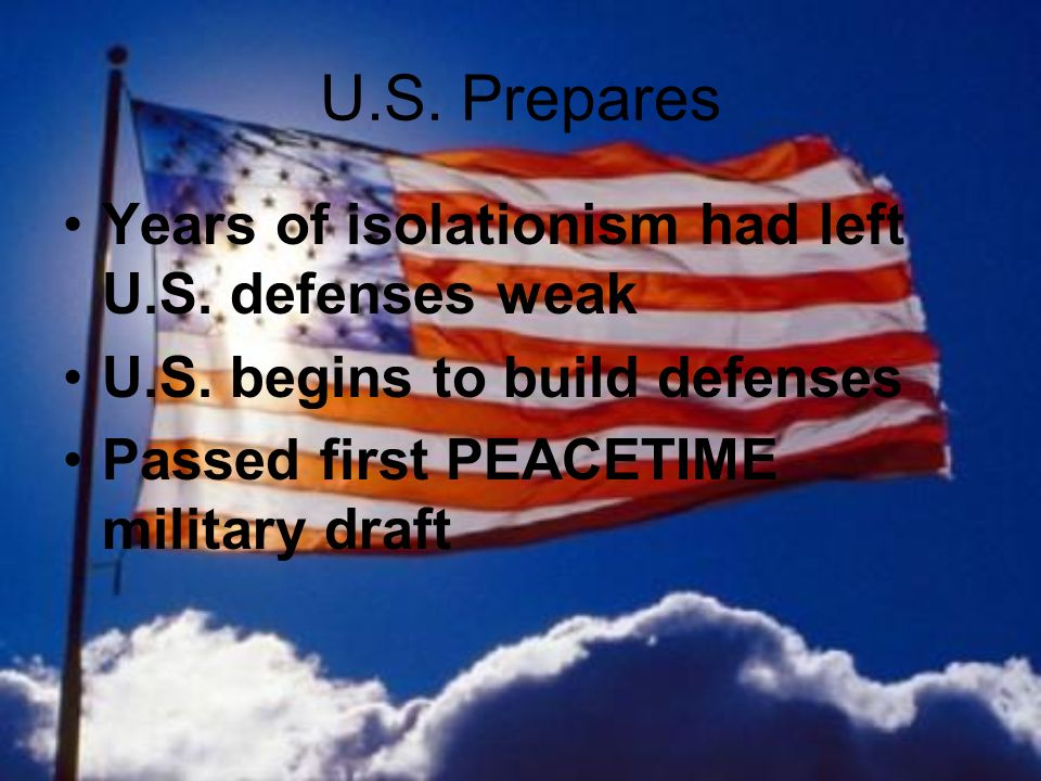 U.S. Prepares Years of isolationism had left U.S. defenses weak U.S. begins to build defenses Passed first PEACETIME military draft
