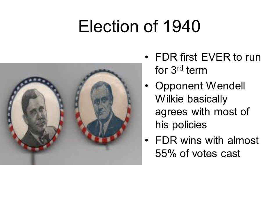 Election of 1940 FDR first EVER to run for 3 rd term Opponent Wendell Wilkie basically agrees with most of his policies FDR wins with almost 55% of vo
