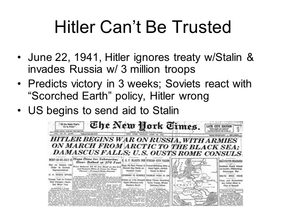 Hitler Cant Be Trusted June 22, 1941, Hitler ignores treaty w/Stalin & invades Russia w/ 3 million troops Predicts victory in 3 weeks; Soviets react w
