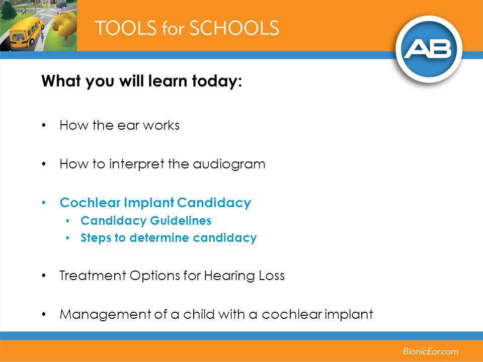 What you will learn today: How the ear works How to interpret the audiogram Cochlear Implant Candidacy Candidacy Guidelines Steps to determine candidacy Treatment Options for Hearing Loss Management of a child with a cochlear implant
