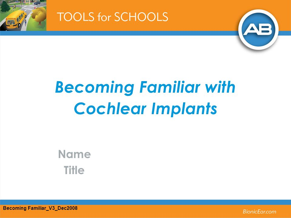 Becoming Familiar with Cochlear Implants Name Title Becoming Familiar_V3_Dec2008