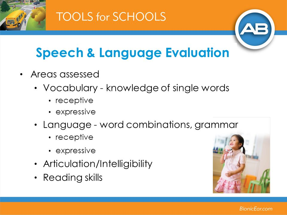 Speech & Language Evaluation Areas assessed Vocabulary - knowledge of single words receptive expressive Language - word combinations, grammar receptive expressive Articulation/Intelligibility Reading skills