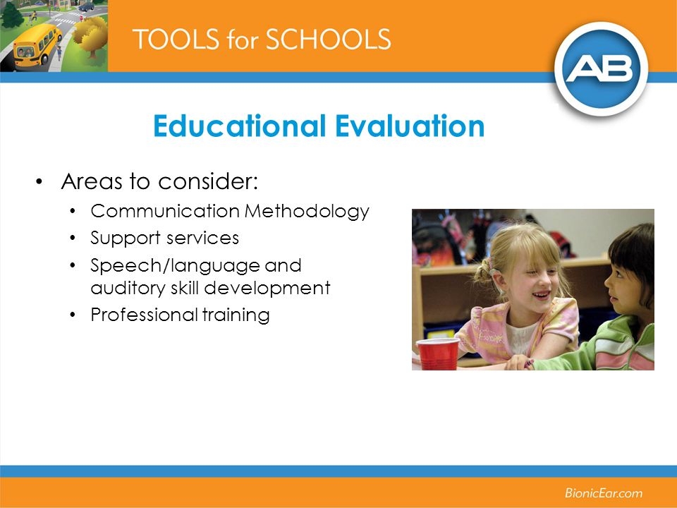 Educational Evaluation Areas to consider: Communication Methodology Support services Speech/language and auditory skill development Professional training