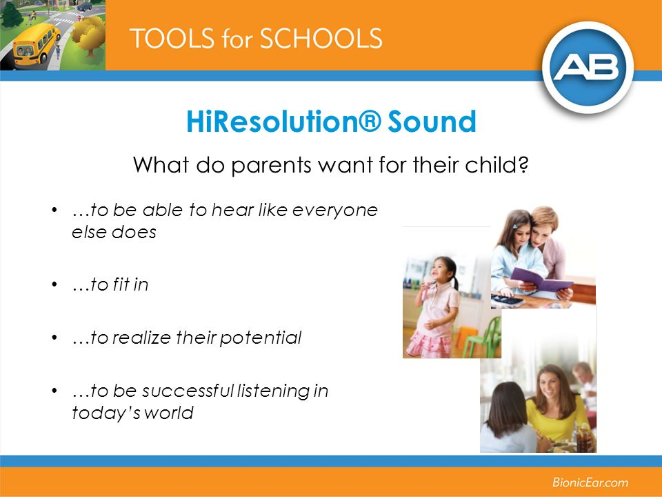 …to be able to hear like everyone else does …to fit in …to realize their potential …to be successful listening in todays world HiResolution® Sound What do parents want for their child?