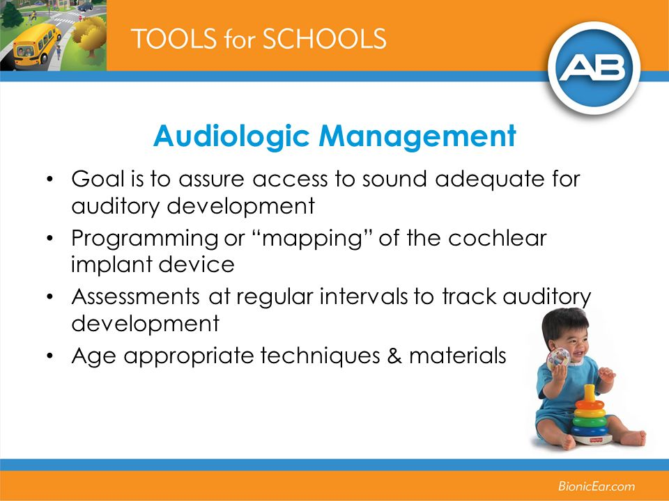 Audiologic Management Goal is to assure access to sound adequate for auditory development Programming or mapping of the cochlear implant device Assessments at regular intervals to track auditory development Age appropriate techniques & materials