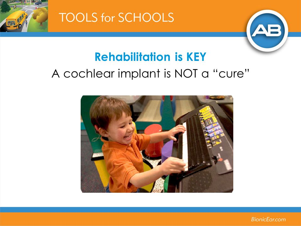 Rehabilitation is KEY A cochlear implant is NOT a cure