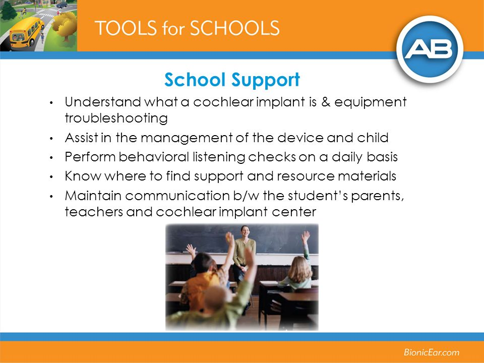 School Support Understand what a cochlear implant is & equipment troubleshooting Assist in the management of the device and child Perform behavioral listening checks on a daily basis Know where to find support and resource materials Maintain communication b/w the students parents, teachers and cochlear implant center