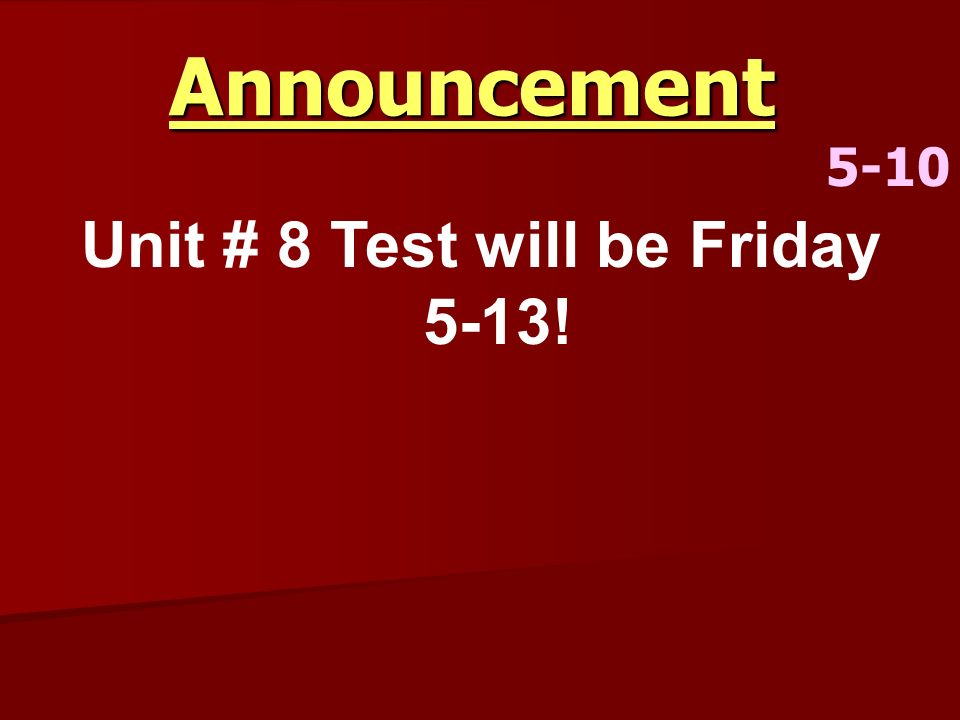 Announcement 5-10 Unit # 8 Test will be Friday 5-13!